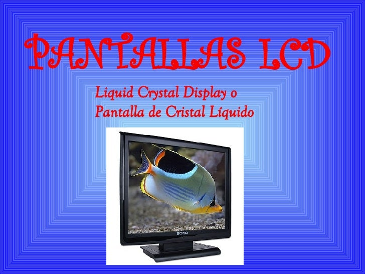 Liquid Crystal Display  o  Pantalla de Cristal Líquido   PANTALLAS LCD