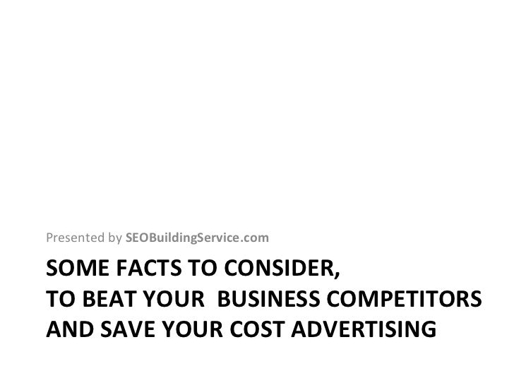 SOME FACTS TO CONSIDER,  TO BEAT YOUR  BUSINESS COMPETITORS AND SAVE YOUR COST ADVERTISING <ul><li>Presented by  SEOBuildi...