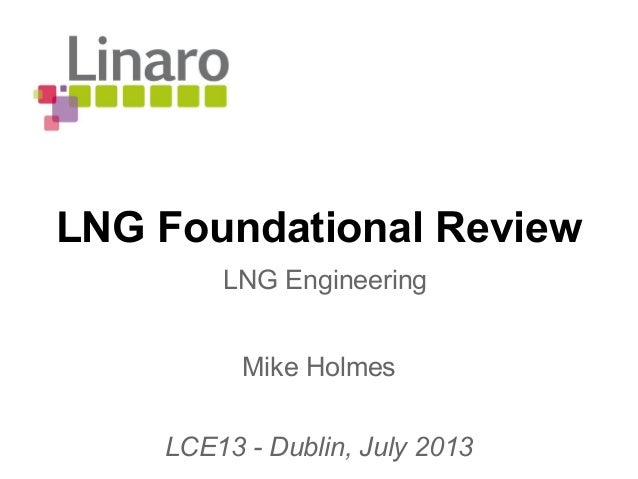 LNG Foundational Review Mike Holmes LCE13 - Dublin, July 2013 LNG Engineering