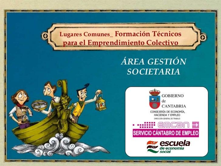 Lugares Comunes_ Formación Técnicospara el Emprendimiento Colectivo                 ÁREA GESTIÓN                  SOCIETARIA