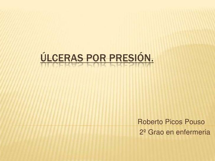 ÚLCERAS POR PRESIÓN.                      Roberto Picos Pouso                  2º Grao en enfermeria