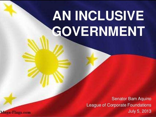 AN INCLUSIVE GOVERNMENT Senator Bam Aquino League of Corporate Foundations July 5, 2013