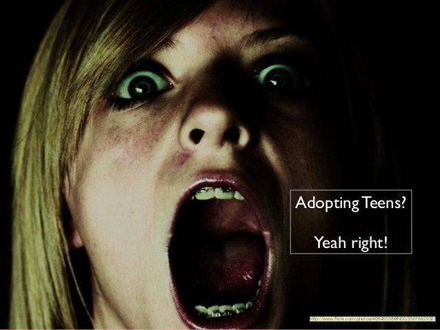 1 Adopting Teens?  ! Yeah right! http://www.flickr.com/photos/40645538@N00/3561662932/