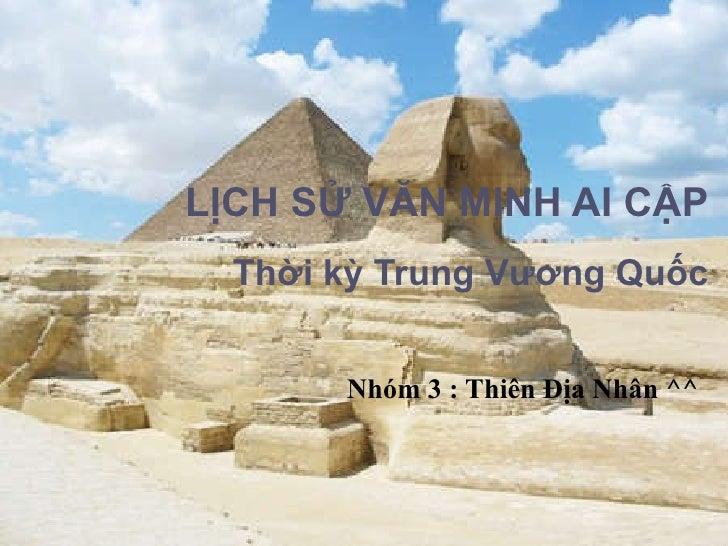 LỊCH SỬ VĂN MINH AI CẬP Thời kỳ Trung Vương Quốc Nhóm 3 : Thiên Địa Nhân ^^
