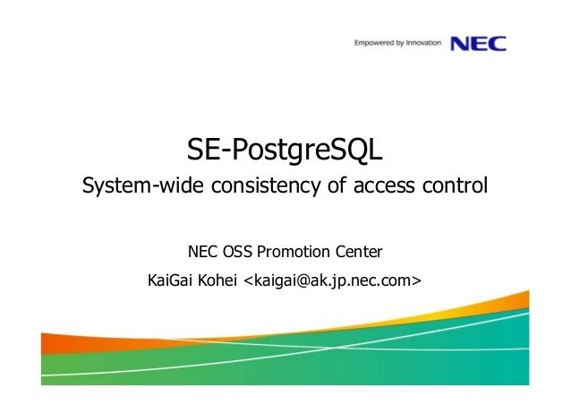 SE-PostgreSQL System-wide consistency of access control NEC OSS Promotion Center KaiGai Kohei <kaigai@ak.jp.nec.com>