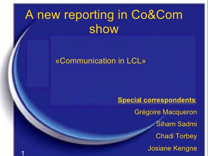 A new reporting in Co&Com show «Communication in LCL» Special correspondents : Grégoire Macqueron Siham Sadmi Chadi Torbey...