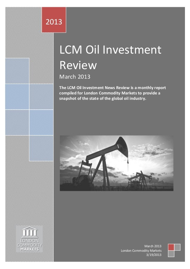 2013   LCM Oil Investment   Review   March 2013   The LCM Oil Investment News Review is a monthly report   compiled for Lo...