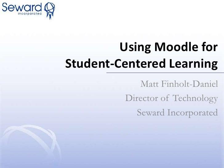 Using Moodle for Student-Centered Learning<br />Matt Finholt-Daniel<br />Director of Technology<br />Seward Incorporated<b...