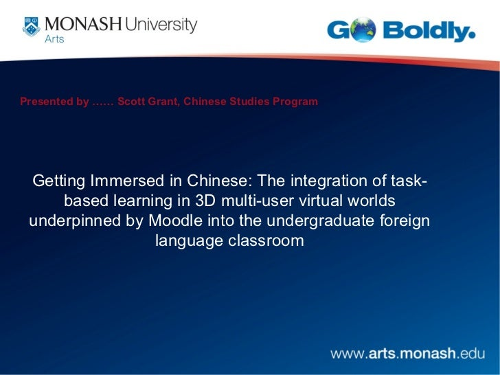 Presented by …… Scott Grant, Chinese Studies Program Getting Immersed in Chinese: The integration of task-     based learn...