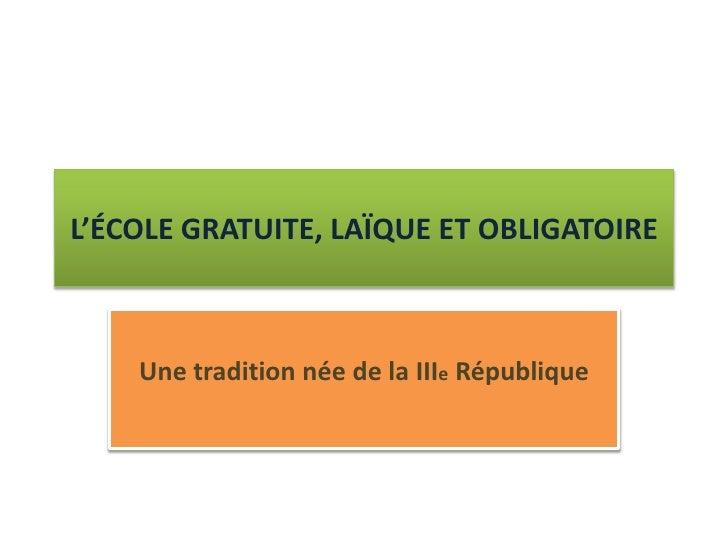 L'ÉCOLE GRATUITE, LAÏQUE ET OBLIGATOIRE    Une tradition née de la IIIe République