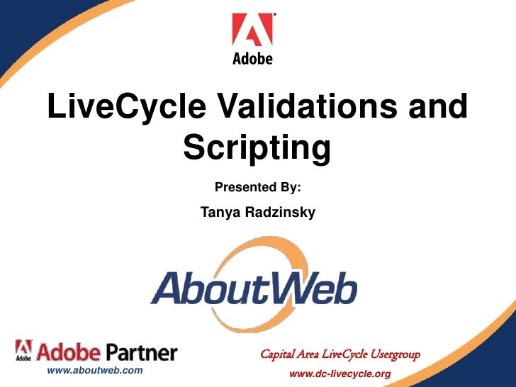 LiveCycle Validations and         Scripting                     Presented By:                    Tanya Radzinsky          ...