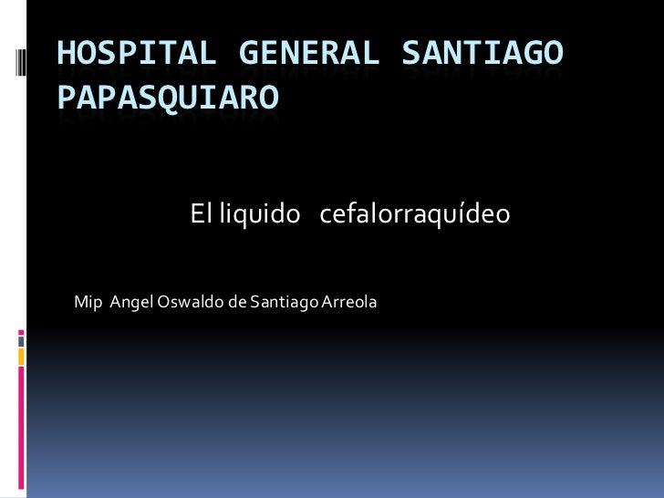 Hospital general Santiago papasquiaro <br />Mip  Angel Oswaldo de Santiago Arreola <br />  El liquido   cefalorraquídeo <b...