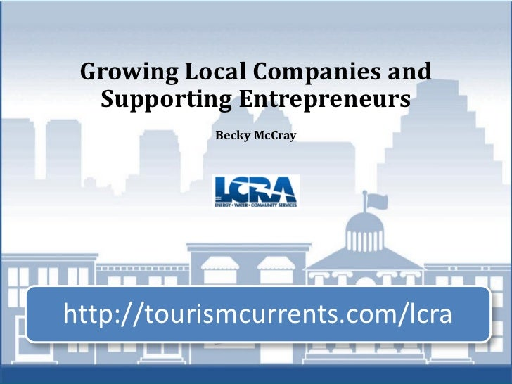 Growing Local Companies and  Supporting Entrepreneurs            Becky McCrayhttp://tourismcurrents.com/lcra