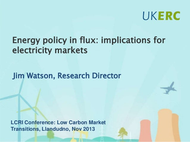 Energy policy in flux: implications for electricity markets, by UK Energy Research Centre (UKERC) Research Director Jim Watson, November 2013