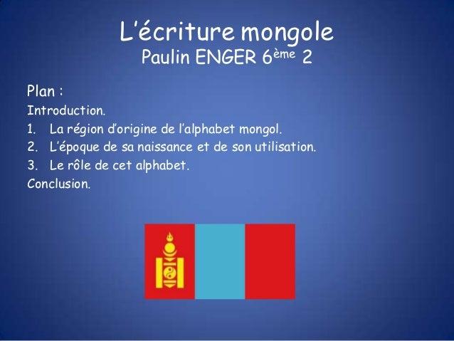 L'écriture mongole                   Paulin ENGER 6ème 2Plan :Introduction.1. La région d'origine de l'alphabet mongol.2. ...