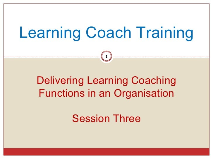 Learning Coach Training               1  Delivering Learning Coaching  Functions in an Organisation         Session Three