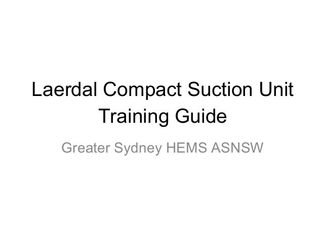 Laerdal Compact Suction Unit       Training Guide   Greater Sydney HEMS ASNSW
