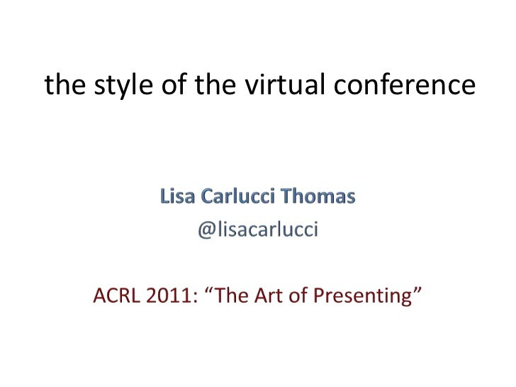"the style of the virtual conference<br />Lisa Carlucci Thomas<br />@lisacarlucci<br />ACRL 2011: ""The Art of Presenting""<b..."