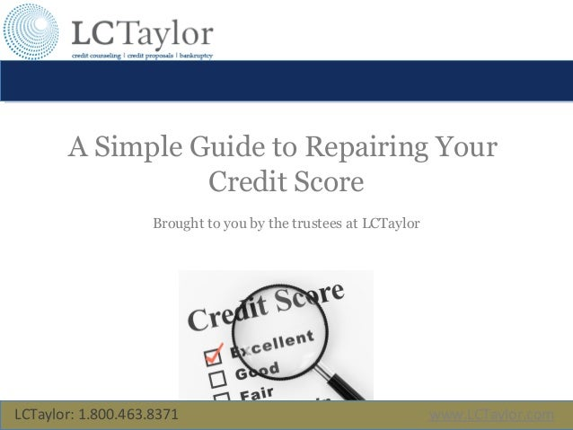 A Simple Guide to Repairing Your Credit Score Brought to you by the trustees at LCTaylor LCTaylor: 1.800.463.8371 www.LCTa...