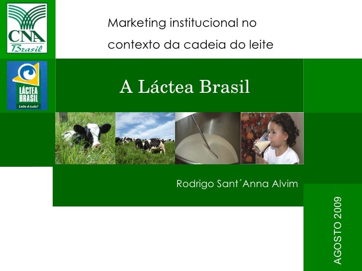 Marketing institucional no  contexto da cadeia do leite Rodrigo Sant´Anna Alvim AGOSTO 2009 A Láctea Brasil