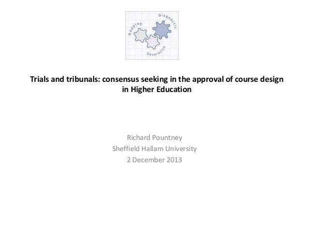 Trials and tribunals: consensus seeking in the approval of course design in Higher Education  Richard Pountney Sheffield H...