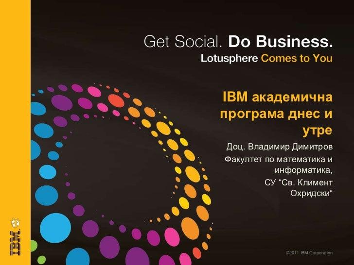 "IBM aкадемична програма днес и утре<br />Доц. Владимир Димитров<br />Факултет по математика и информатика,<br />СУ ""Св. Кл..."