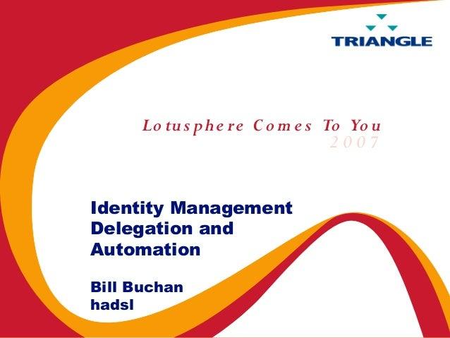 Lo tus p h e re C o m e s To Yo u                                 2007Identity ManagementDelegation andAutomationBill Buch...