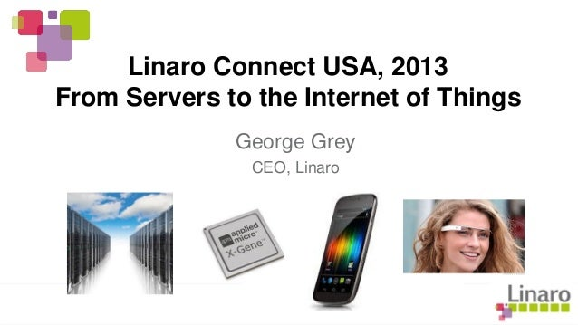 Linaro Connect USA, 2013 From Servers to the Internet of Things George Grey CEO, Linaro