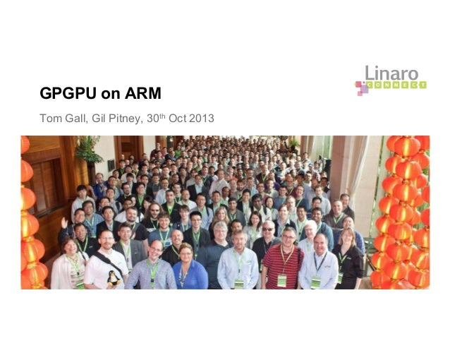 GPGPU on ARM Tom Gall, Gil Pitney, 30th Oct 2013