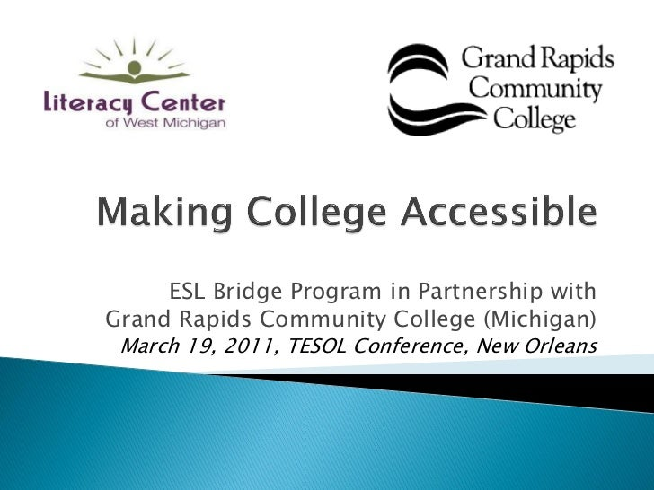 ESL Bridge Program in Partnership withGrand Rapids Community College (Michigan) March 19, 2011, TESOL Conference, New Orle...