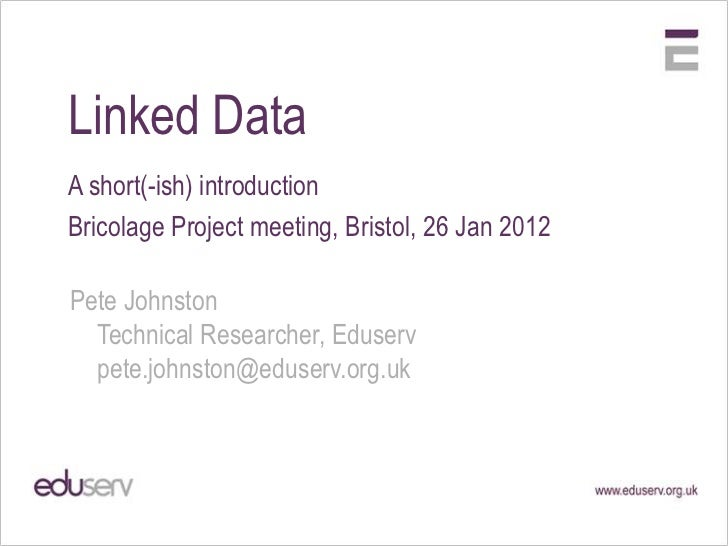 Linked DataA short(-ish) introductionBricolage Project meeting, Bristol, 26 Jan 2012Pete Johnston  Technical Researcher, E...