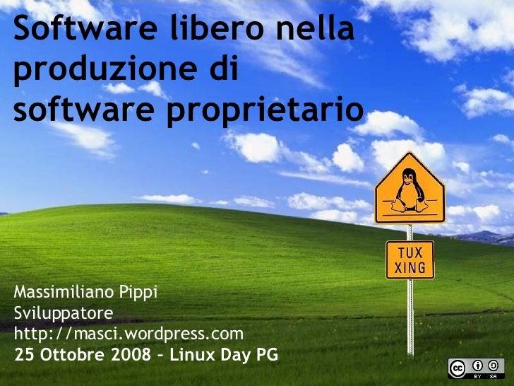 Software libero nella produzione di software proprietario Massimiliano Pippi Sviluppatore http://masci.wordpress.com 25 Ot...