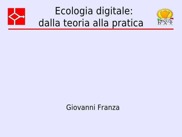 Ecologia digitale: dalla teoria alla pratica           Giovanni Franza