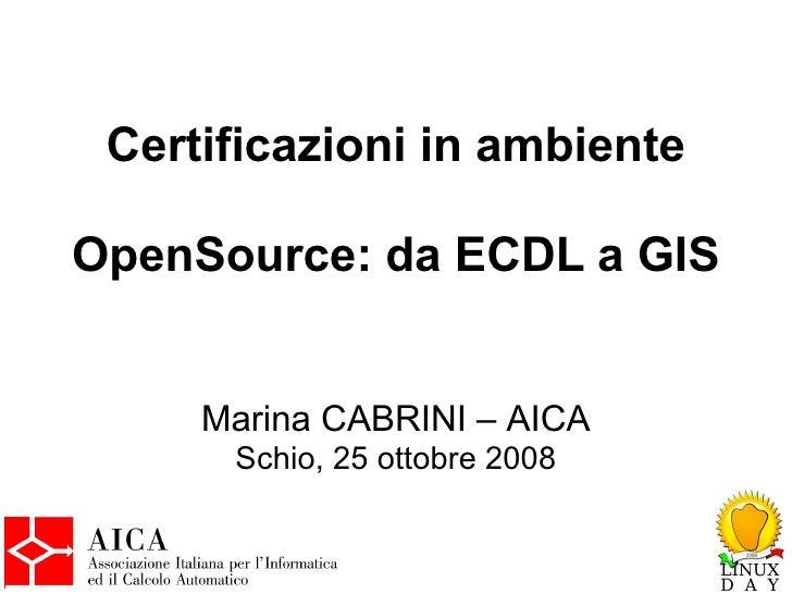 Certificazioni in ambiente  OpenSource: da ECDL a GIS        Marina CABRINI – AICA       Schio, 25 ottobre 2008