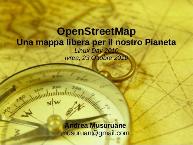 OpenStreetMap Una mappa libera per il nostro Pianeta Linux Day 2010 Ivrea, 23 Ottobre 2010 Andrea Musuruane musuruan@gmail...