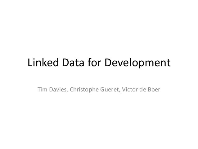 Linked Data for Development Tim Davies, Christophe Gueret, Victor de Boer
