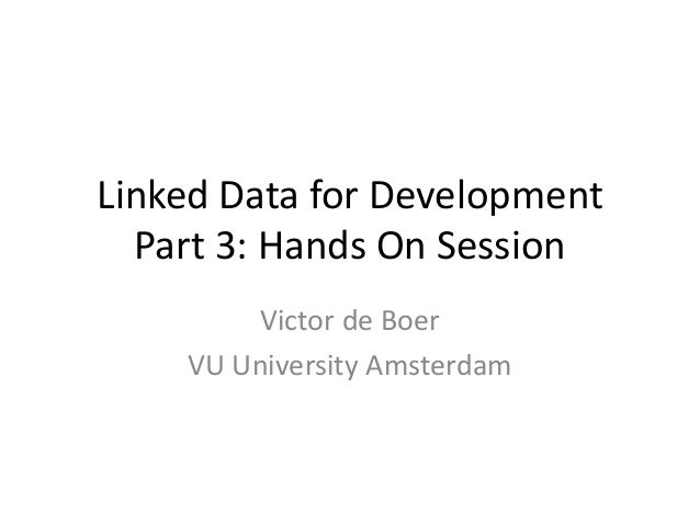 Linked Data for Development Part 3: Hands On Session Victor de Boer VU University Amsterdam
