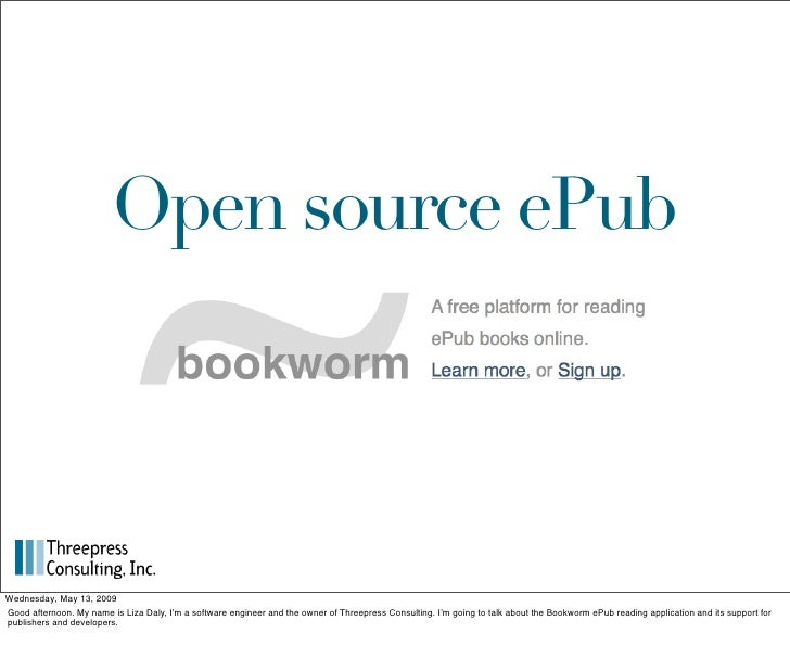 Open source ePub     Wednesday, May 13, 2009 Good afternoon. My name is Liza Daly, I'm a software engineer and the owner o...