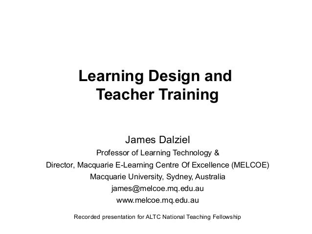 Learning Design and Teacher Training James Dalziel Professor of Learning Technology & Director, Macquarie E-Learning Centr...