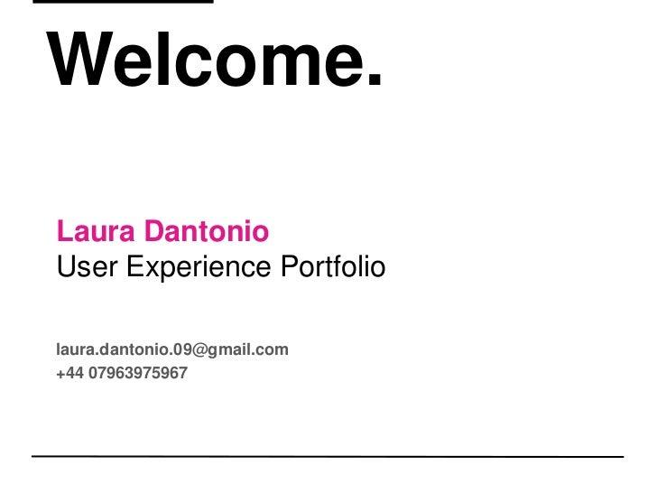 Welcome.<br />Laura DantonioUser Experience Portfolio<br />laura.dantonio.09@gmail.com  <br />+44 07963975967<br />