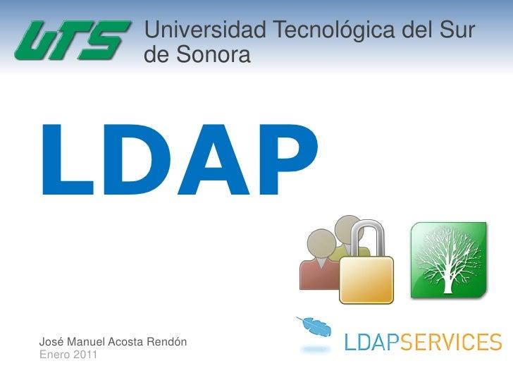 Universidad Tecnológica del Sur                 de SonoraLDAPJosé Manuel Acosta RendónEnero 2011