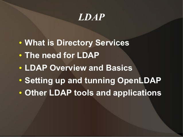 LDAP●   What is Directory Services●   The need for LDAP●   LDAP Overview and Basics●   Setting up and tunning OpenLDAP●   ...