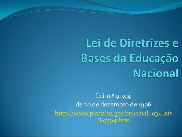 Lei n.º 9.394       de 20 de dezembro de 1996http://www.planalto.gov.br/ccivil_03/Leis              /L9394.htm