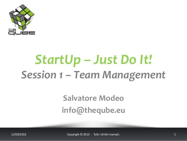 StartUp – Just Do It! Session 1 – Team Management Salvatore Modeo info@theqube.eu 12/09/2013 Copyright © 2013 - Tutti i di...