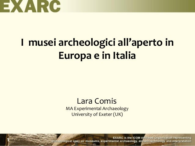 I musei archeologici all'aperto in Europa e in Italia Lara Comis MA Experimental Archaeology University of Exeter (UK) 1