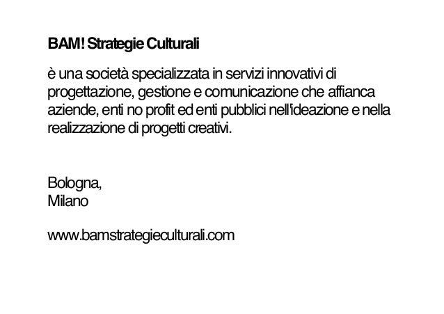 BAM! Strategie Culturali è una società specializzata in servizi innovativi di progettazione, gestione e comunicazione che ...