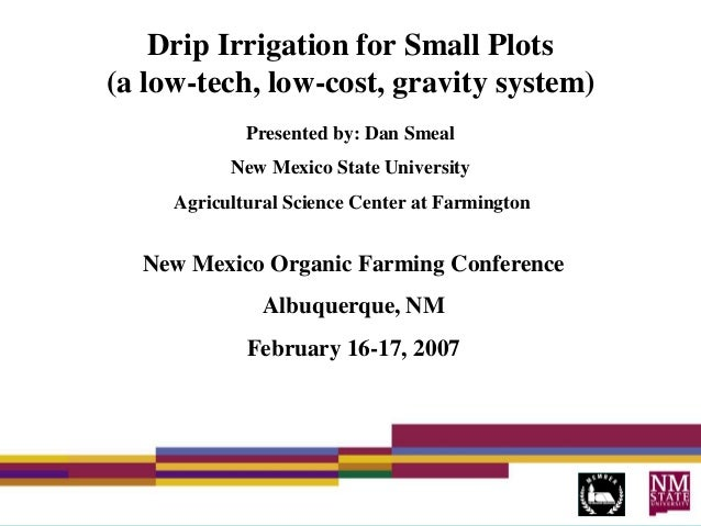 Drip Irrigation for Small Plots (a low-tech, low-cost, gravity system) Presented by: Dan Smeal New Mexico State University...