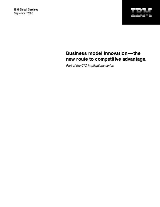 IBM Global Services September 2006  Business model innovation — the new route to competitive advantage. Part of the CIO im...