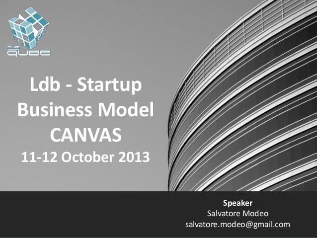 Ldb - Startup Business Model CANVAS 11-12 October 2013 Speaker Salvatore Modeo salvatore.modeo@gmail.com