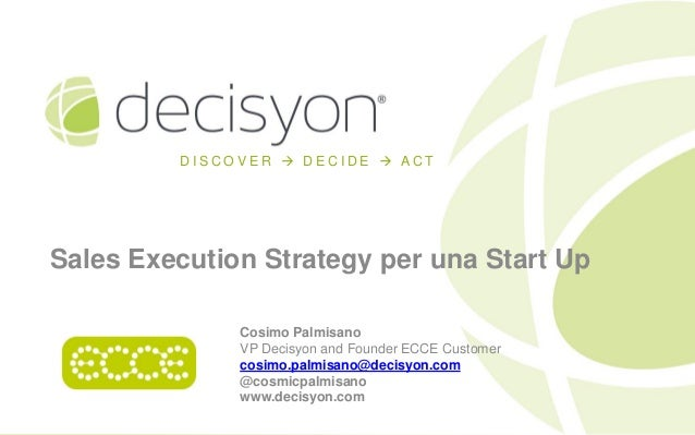 DISCOVER  DECIDE  ACT  Sales Execution Strategy per una Start Up Cosimo Palmisano VP Decisyon and Founder ECCE Customer ...